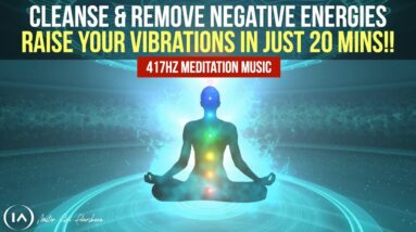 417hz Meditation Music to Remove All Negative Energies   Cleanse & Raise Your Vibrations in 20 Mins!
