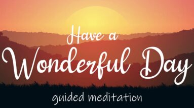 Have a Wonderful Day ~ 10 Minute Morning Guided Meditation