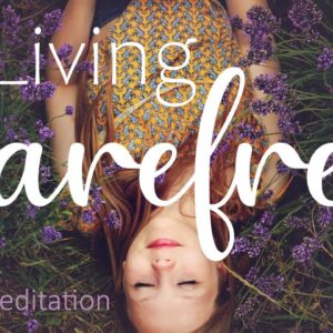Living Care Free ~ A Guided 10 Minute Meditation