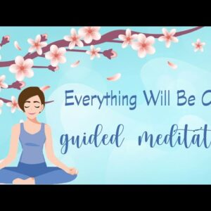 10 Minute Guided Meditation to Remember Everything Will Be Ok!