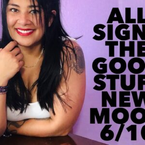 ALL SIGNS! THE GOOD STUFF COMING (time stamped) NEW MOON 6/10