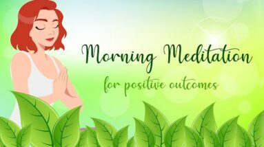 Morning Meditation For Positive Outcomes!