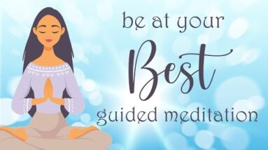 A 10 Minute Guided Meditation to Be at your Best!